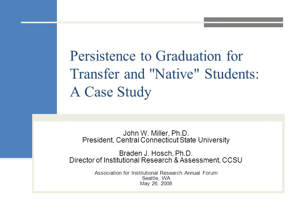 Persistence to Graduation for Transfer and Native Students: A Case Study John W.