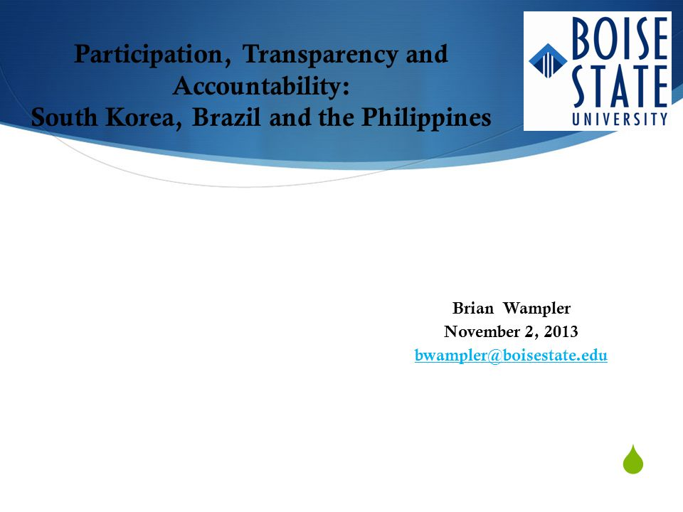  Participation, Transparency and Accountability: South Korea, Brazil and the Philippines Brian Wampler November 2, 2013 bwampler@boisestate.edu
