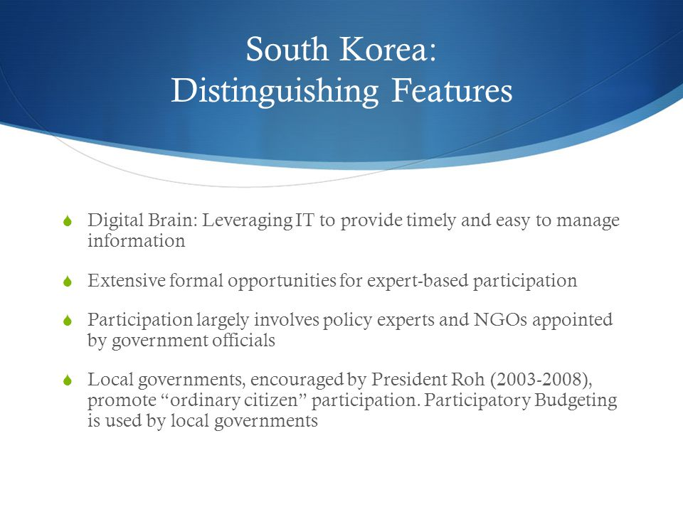 South Korea: Distinguishing Features  Digital Brain: Leveraging IT to provide timely and easy to manage information  Extensive formal opportunities for expert-based participation  Participation largely involves policy experts and NGOs appointed by government officials  Local governments, encouraged by President Roh (2003-2008), promote ordinary citizen participation.