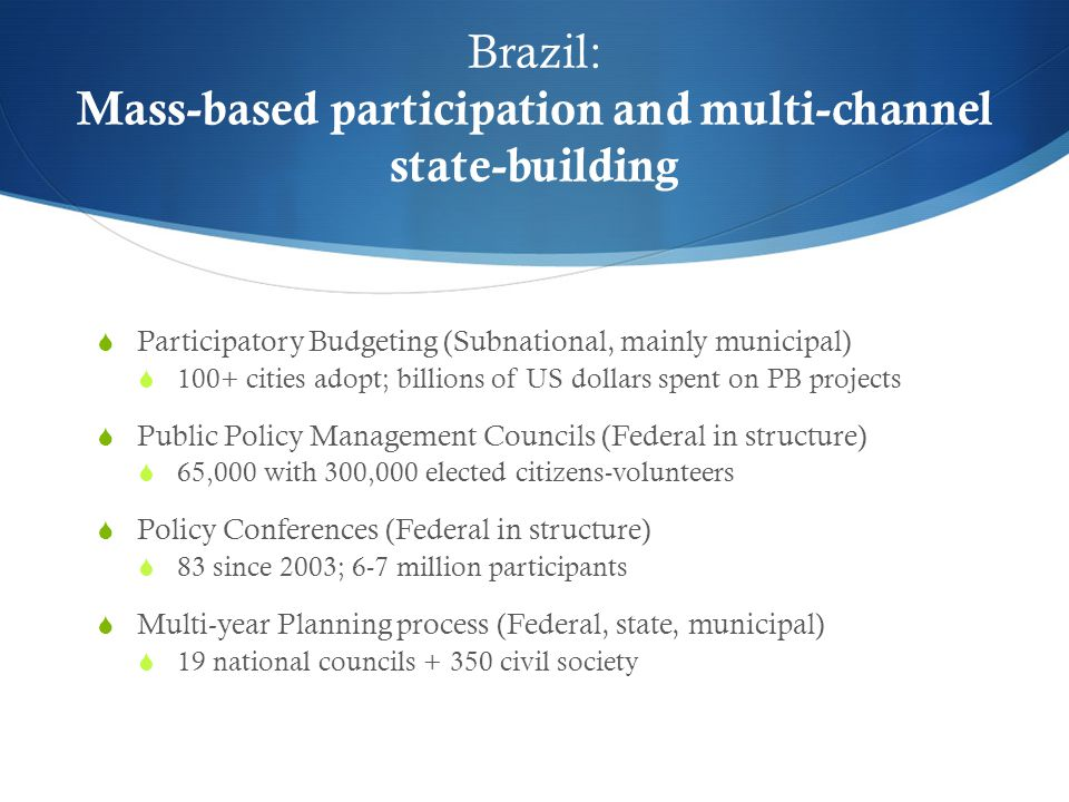 Brazil: Mass-based participation and multi-channel state-building  Participatory Budgeting (Subnational, mainly municipal)  100+ cities adopt; billions of US dollars spent on PB projects  Public Policy Management Councils (Federal in structure)  65,000 with 300,000 elected citizens-volunteers  Policy Conferences (Federal in structure)  83 since 2003; 6-7 million participants  Multi-year Planning process (Federal, state, municipal)  19 national councils + 350 civil society