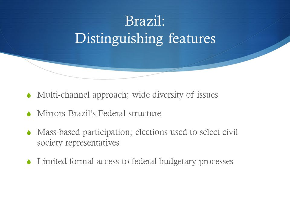 Brazil: Distinguishing features  Multi-channel approach; wide diversity of issues  Mirrors Brazil's Federal structure  Mass-based participation; elections used to select civil society representatives  Limited formal access to federal budgetary processes