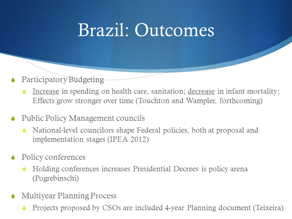 Brazil: Outcomes  Participatory Budgeting  Increase in spending on health care, sanitation; decrease in infant mortality; Effects grow stronger over time (Touchton and Wampler, forthcoming)  Public Policy Management councils  National-level councilors shape Federal policies, both at proposal and implementation stages (IPEA 2012)  Policy conferences  Holding conferences increases Presidential Decrees is policy arena (Pogrebinschi)  Multiyear Planning Process  Projects proposed by CSOs are included 4-year Planning document (Teixeira)