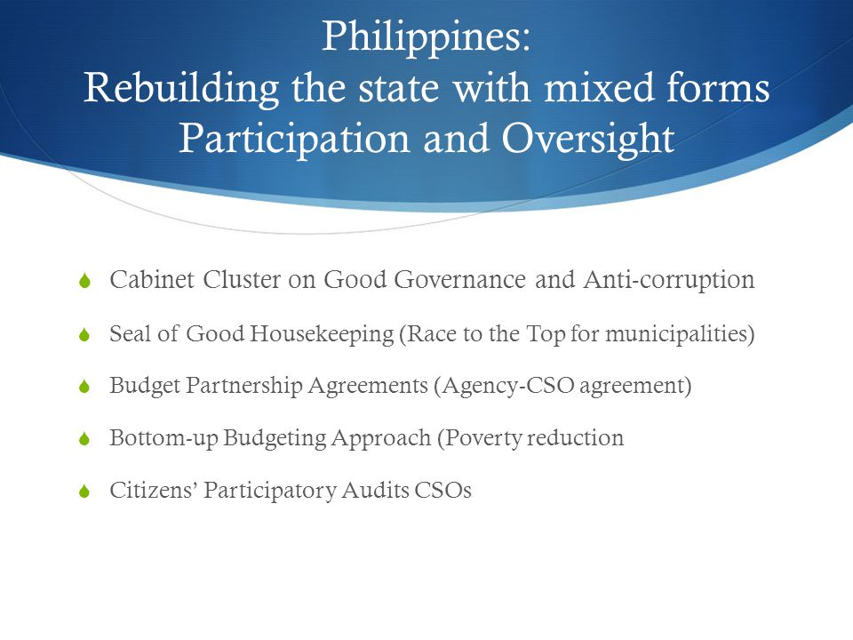 Philippines: Rebuilding the state with mixed forms Participation and Oversight  Cabinet Cluster on Good Governance and Anti-corruption  Seal of Good Housekeeping (Race to the Top for municipalities)  Budget Partnership Agreements (Agency-CSO agreement)  Bottom-up Budgeting Approach (Poverty reduction  Citizens' Participatory Audits CSOs