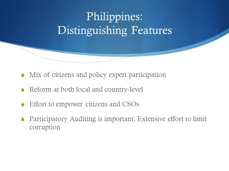 Philippines: Distinguishing Features  Mix of citizens and policy expert participation  Reform at both local and country-level  Effort to empower citizens and CSOs  Participatory Auditing is important; Extensive effort to limit corruption