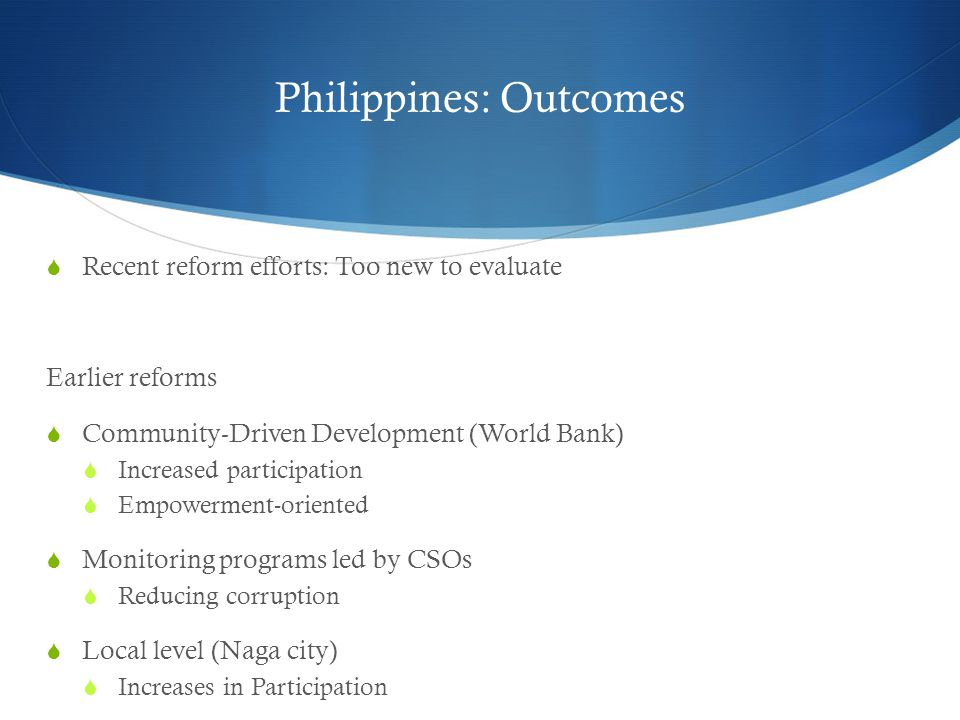 Philippines: Outcomes  Recent reform efforts: Too new to evaluate Earlier reforms  Community-Driven Development (World Bank)  Increased participation  Empowerment-oriented  Monitoring programs led by CSOs  Reducing corruption  Local level (Naga city)  Increases in Participation