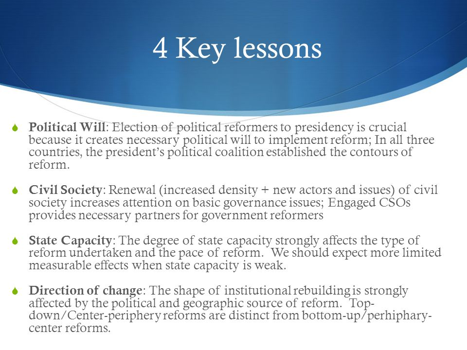 4 Key lessons  Political Will : Election of political reformers to presidency is crucial because it creates necessary political will to implement reform; In all three countries, the president's political coalition established the contours of reform.