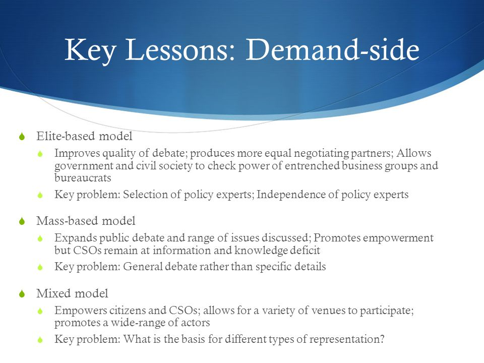 Key Lessons: Demand-side  Elite-based model  Improves quality of debate; produces more equal negotiating partners; Allows government and civil society to check power of entrenched business groups and bureaucrats  Key problem: Selection of policy experts; Independence of policy experts  Mass-based model  Expands public debate and range of issues discussed; Promotes empowerment but CSOs remain at information and knowledge deficit  Key problem: General debate rather than specific details  Mixed model  Empowers citizens and CSOs; allows for a variety of venues to participate; promotes a wide-range of actors  Key problem: What is the basis for different types of representation