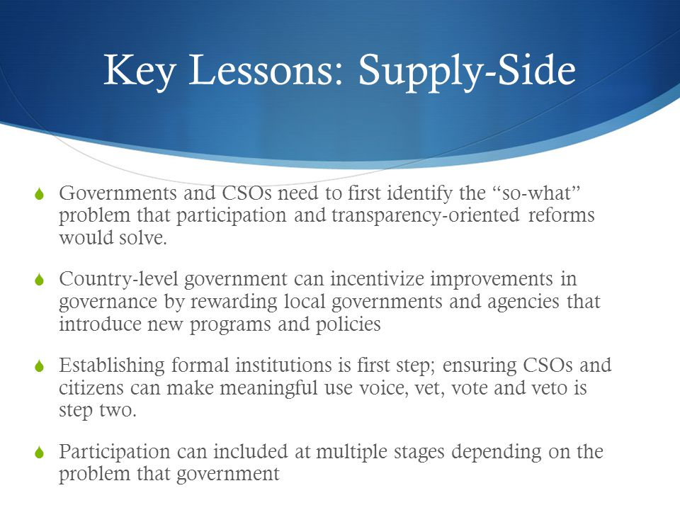 Key Lessons: Supply-Side  Governments and CSOs need to first identify the so-what problem that participation and transparency-oriented reforms would solve.