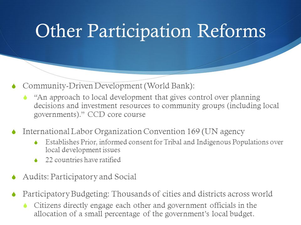 Other Participation Reforms  Community-Driven Development (World Bank):  An approach to local development that gives control over planning decisions and investment resources to community groups (including local governments). CCD core course  International Labor Organization Convention 169 (UN agency  Establishes Prior, informed consent for Tribal and Indigenous Populations over local development issues  22 countries have ratified  Audits: Participatory and Social  Participatory Budgeting: Thousands of cities and districts across world  Citizens directly engage each other and government officials in the allocation of a small percentage of the government's local budget.