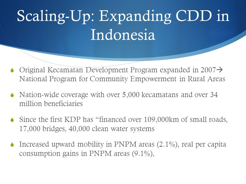 Scaling-Up: Expanding CDD in Indonesia  Original Kecamatan Development Program expanded in 2007  National Program for Community Empowerment in Rural Areas  Nation-wide coverage with over 5,000 kecamatans and over 34 million beneficiaries  Since the first KDP has financed over 109,000km of small roads, 17,000 bridges, 40,000 clean water systems  Increased upward mobility in PNPM areas (2.1%), real per capita consumption gains in PNPM areas (9.1%),