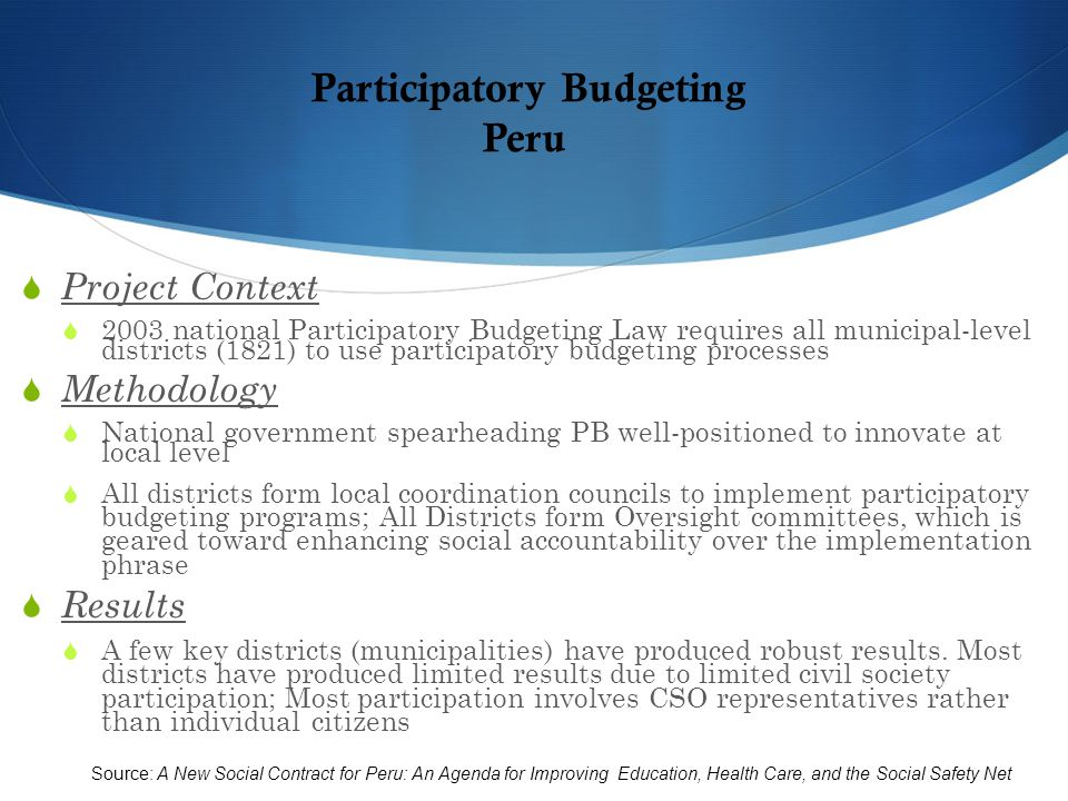 Participatory Budgeting Peru  Project Context  2003 national Participatory Budgeting Law requires all municipal-level districts (1821) to use participatory budgeting processes  Methodology  National government spearheading PB well-positioned to innovate at local level  All districts form local coordination councils to implement participatory budgeting programs; All Districts form Oversight committees, which is geared toward enhancing social accountability over the implementation phrase  Results  A few key districts (municipalities) have produced robust results.