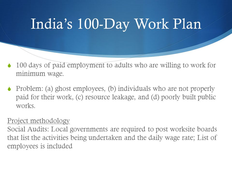India's 100-Day Work Plan  100 days of paid employment to adults who are willing to work for minimum wage.  Problem: (a) ghost employees, (b) indivi