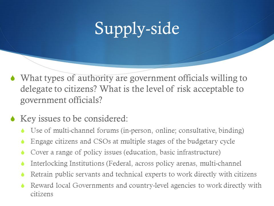 Supply-side  What types of authority are government officials willing to delegate to citizens? What is the level of risk acceptable to government off