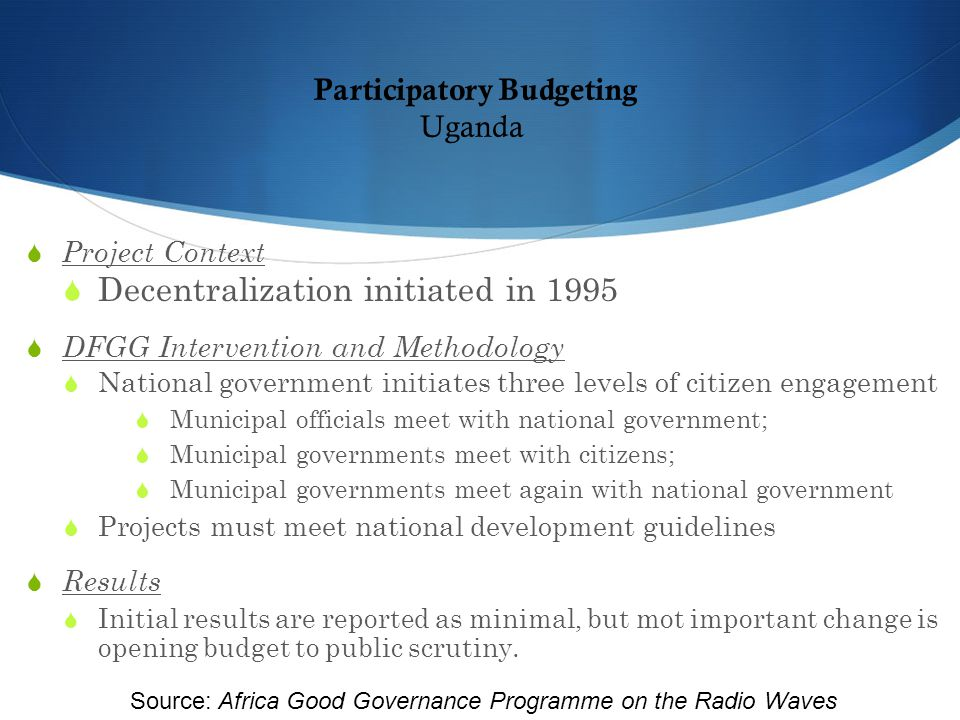 Participatory Budgeting Uganda  Project Context  Decentralization initiated in 1995  DFGG Intervention and Methodology  National government initiates three levels of citizen engagement  Municipal officials meet with national government;  Municipal governments meet with citizens;  Municipal governments meet again with national government  Projects must meet national development guidelines  Results  Initial results are reported as minimal, but mot important change is opening budget to public scrutiny.