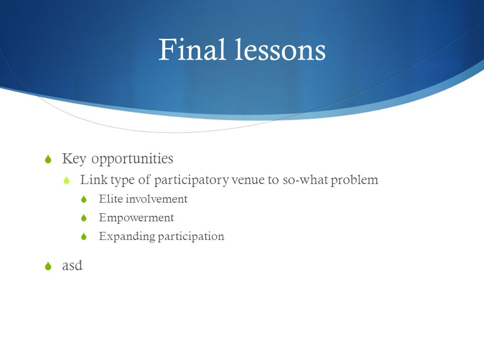 Final lessons  Key opportunities  Link type of participatory venue to so-what problem  Elite involvement  Empowerment  Expanding participation  asd