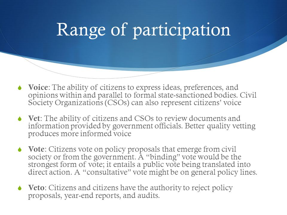 Range of participation  Voice : The ability of citizens to express ideas, preferences, and opinions within and parallel to formal state-sanctioned bodies.