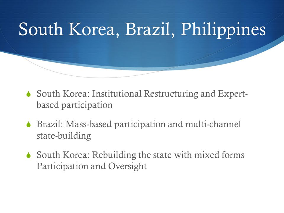 South Korea, Brazil, Philippines  South Korea: Institutional Restructuring and Expert- based participation  Brazil: Mass-based participation and multi-channel state-building  South Korea: Rebuilding the state with mixed forms Participation and Oversight