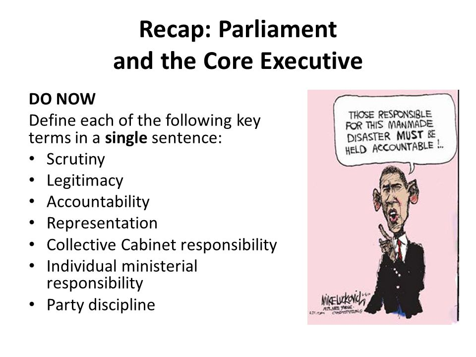 Recap: Parliament and the Core Executive DO NOW Define each of the following key terms in a single sentence: Scrutiny Legitimacy Accountability Representation Collective Cabinet responsibility Individual ministerial responsibility Party discipline