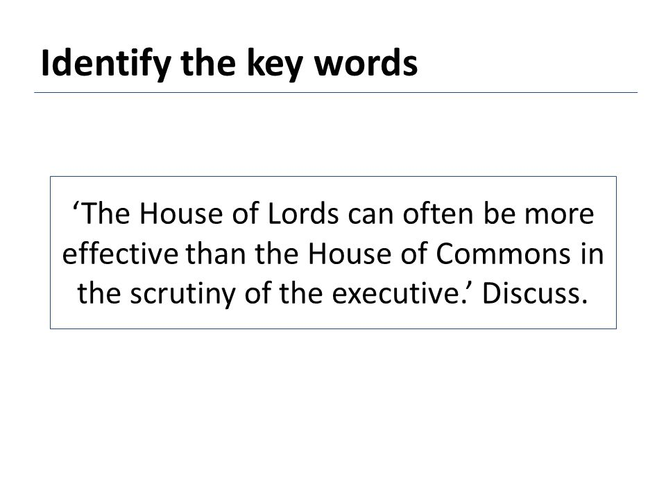 'The House of Lords can often be more effective than the House of Commons in the scrutiny of the executive.' Discuss.