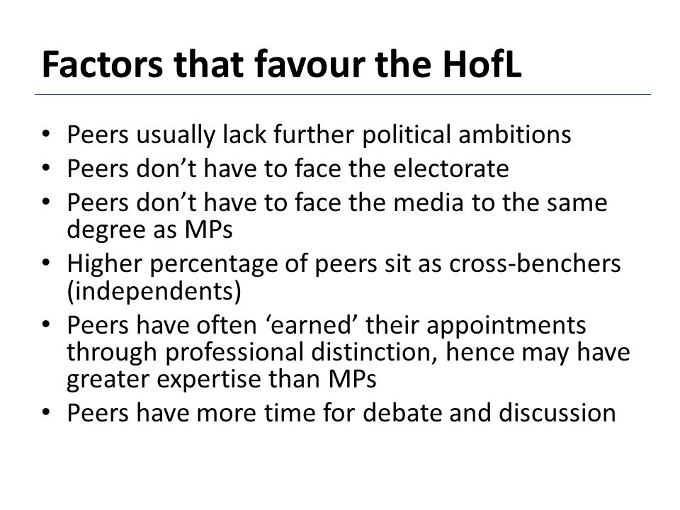 Peers usually lack further political ambitions Peers don't have to face the electorate Peers don't have to face the media to the same degree as MPs Higher percentage of peers sit as cross-benchers (independents) Peers have often 'earned' their appointments through professional distinction, hence may have greater expertise than MPs Peers have more time for debate and discussion Factors that favour the HofL