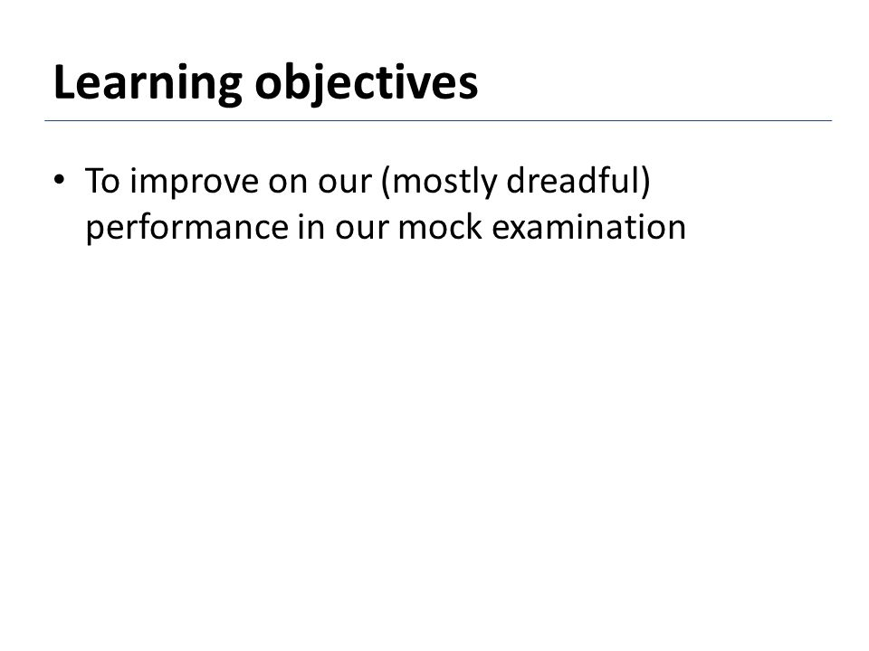 Learning objectives To improve on our (mostly dreadful) performance in our mock examination