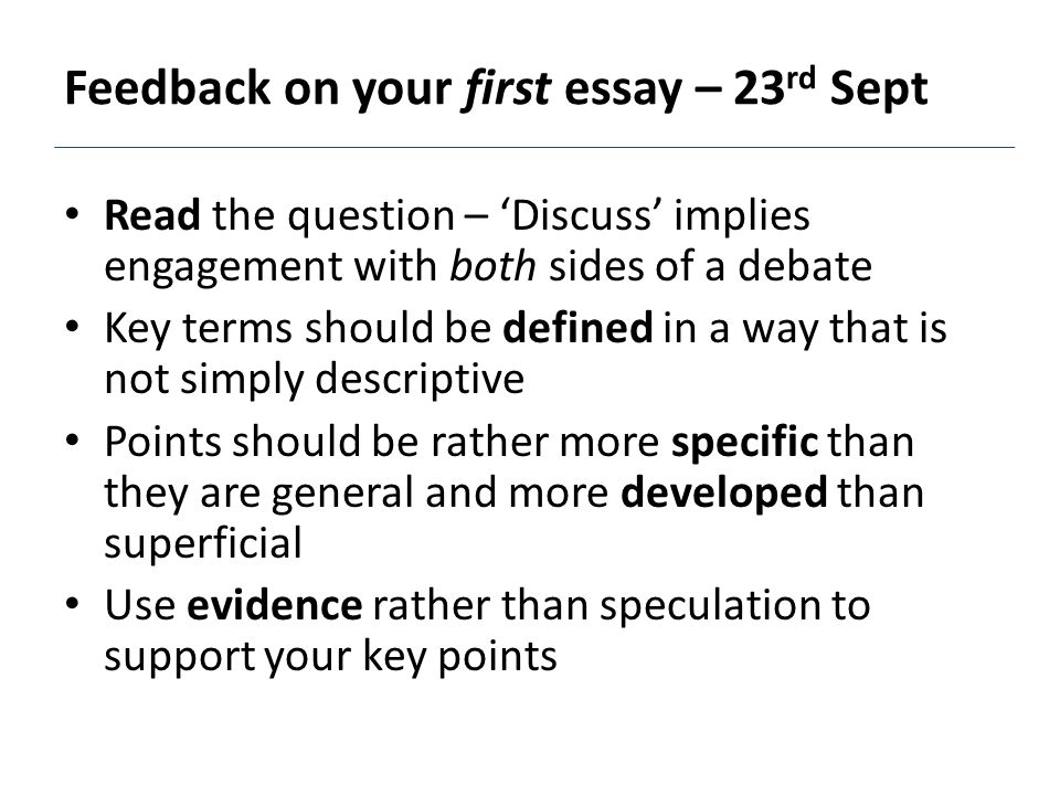 Read the question – 'Discuss' implies engagement with both sides of a debate Key terms should be defined in a way that is not simply descriptive Points should be rather more specific than they are general and more developed than superficial Use evidence rather than speculation to support your key points Feedback on your first essay – 23 rd Sept