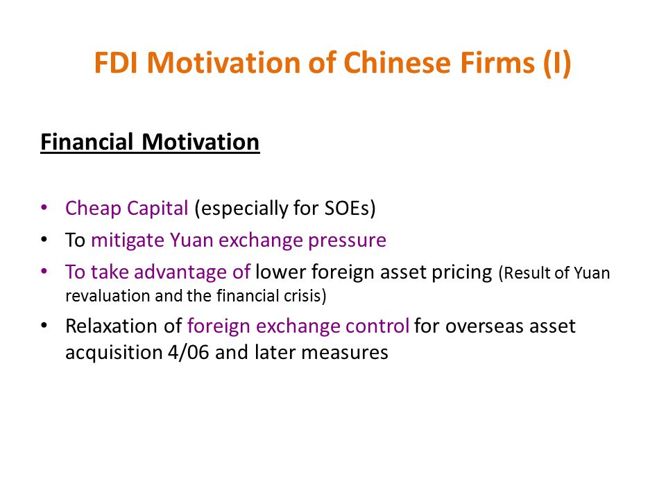 FDI Motivation of Chinese Firms (I) Financial Motivation Cheap Capital (especially for SOEs) To mitigate Yuan exchange pressure To take advantage of l