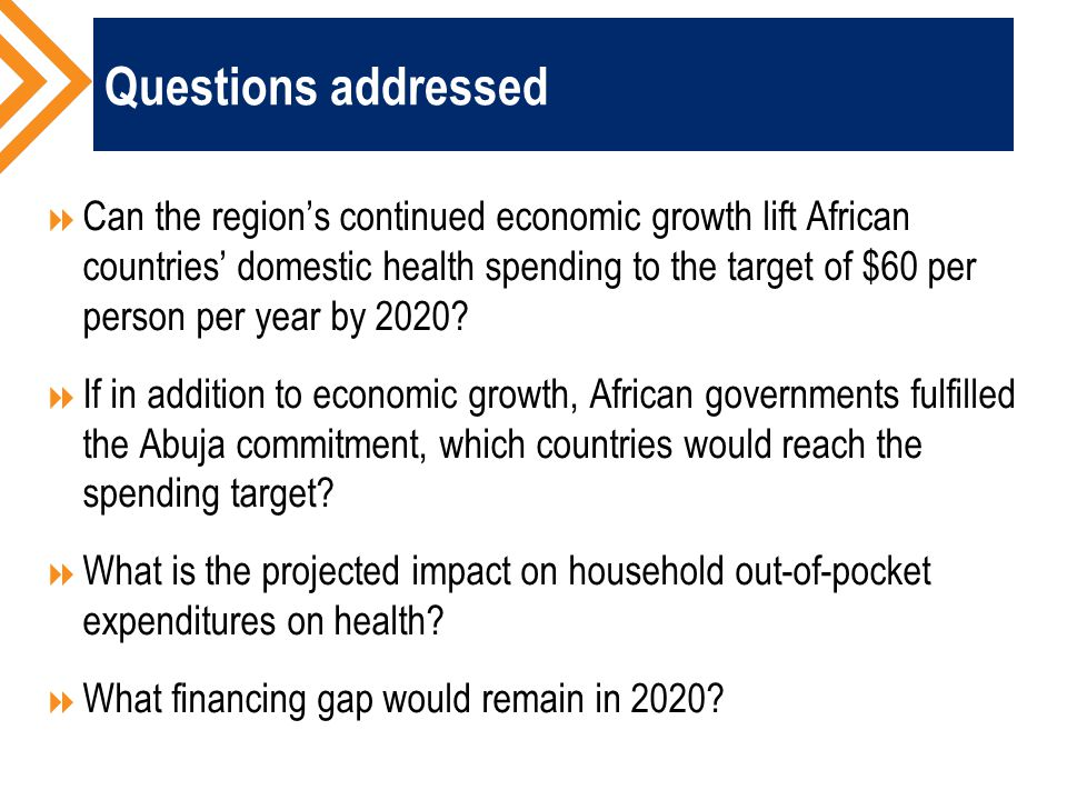 Questions addressed  Can the region's continued economic growth lift African countries' domestic health spending to the target of $60 per person per year by 2020.