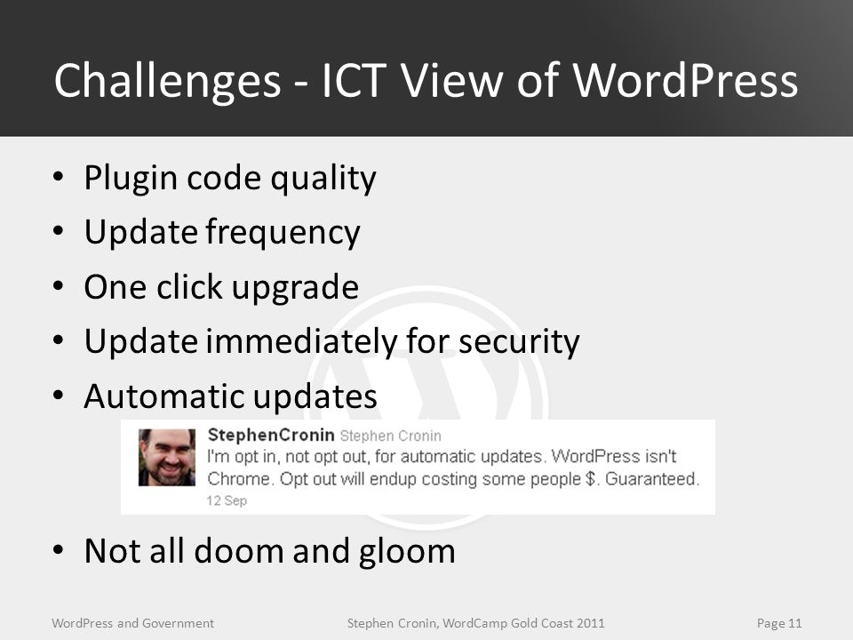 Challenges - ICT View of WordPress Plugin code quality Update frequency One click upgrade Update immediately for security Automatic updates Not all doom and gloom WordPress and GovernmentPage 11Stephen Cronin, WordCamp Gold Coast 2011