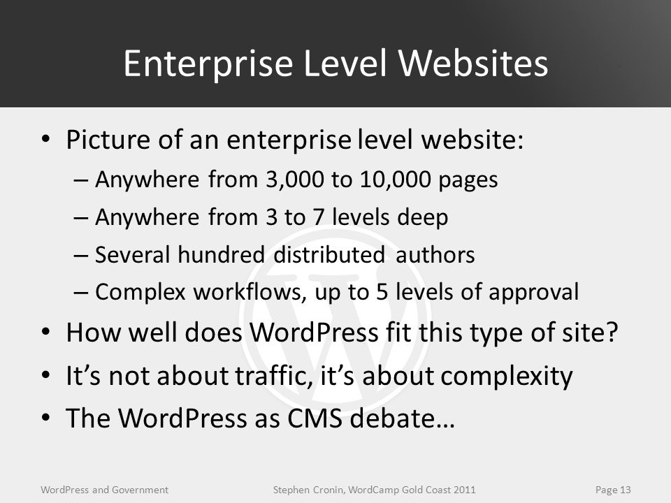 Enterprise Level Websites Picture of an enterprise level website: – Anywhere from 3,000 to 10,000 pages – Anywhere from 3 to 7 levels deep – Several hundred distributed authors – Complex workflows, up to 5 levels of approval How well does WordPress fit this type of site.