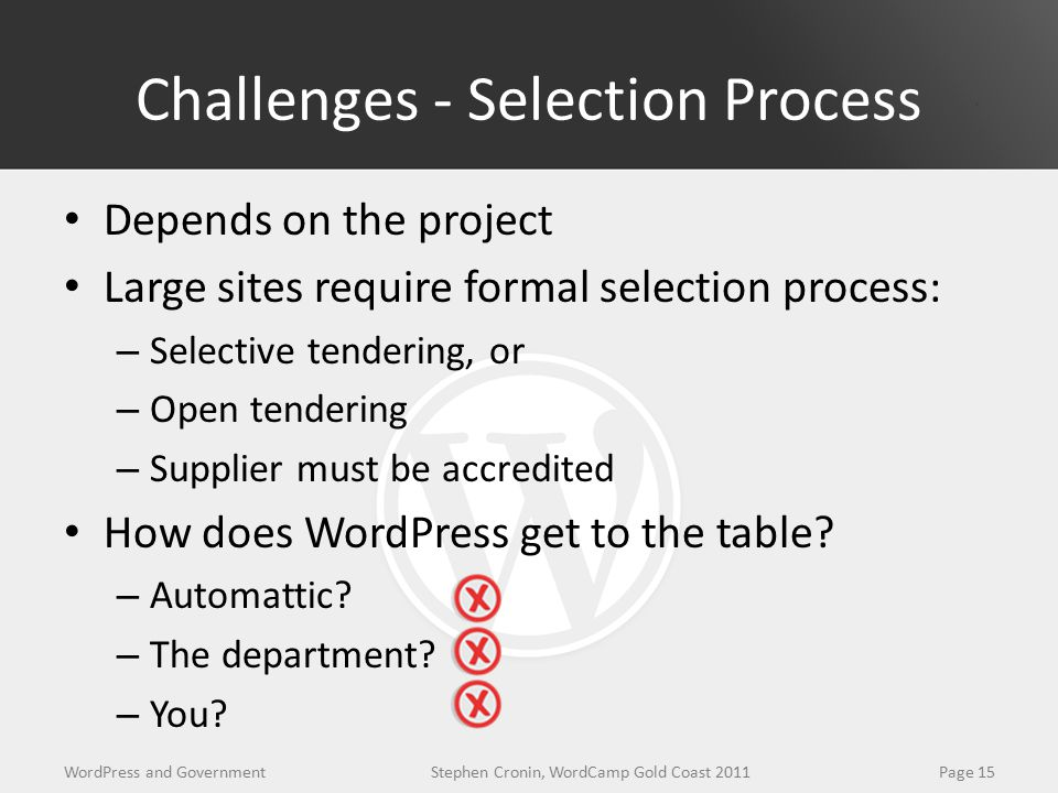 Challenges - Selection Process Depends on the project Large sites require formal selection process: – Selective tendering, or – Open tendering – Supplier must be accredited How does WordPress get to the table.