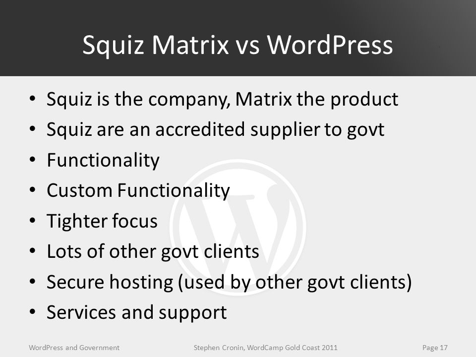 Squiz Matrix vs WordPress Squiz is the company, Matrix the product Squiz are an accredited supplier to govt Functionality Custom Functionality Tighter focus Lots of other govt clients Secure hosting (used by other govt clients) Services and support WordPress and GovernmentPage 17Stephen Cronin, WordCamp Gold Coast 2011