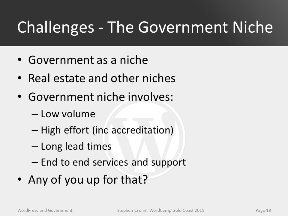 Challenges - The Government Niche Government as a niche Real estate and other niches Government niche involves: – Low volume – High effort (inc accreditation) – Long lead times – End to end services and support Any of you up for that.