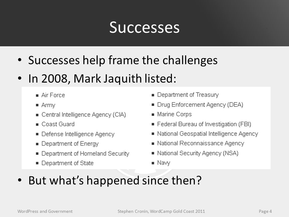 Successes Successes help frame the challenges In 2008, Mark Jaquith listed: http://markjaquith.wordpress.com/2008/08/18/us-government-agencies-using-wordpress/ But what's happened since then.