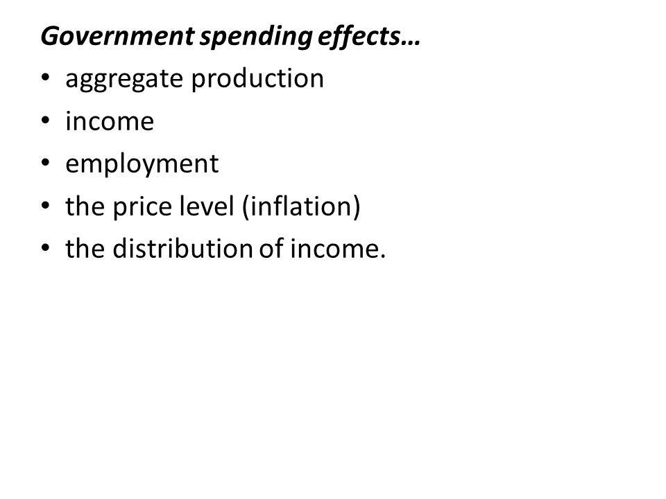 Government spending effects… aggregate production income employment the price level (inflation) the distribution of income.