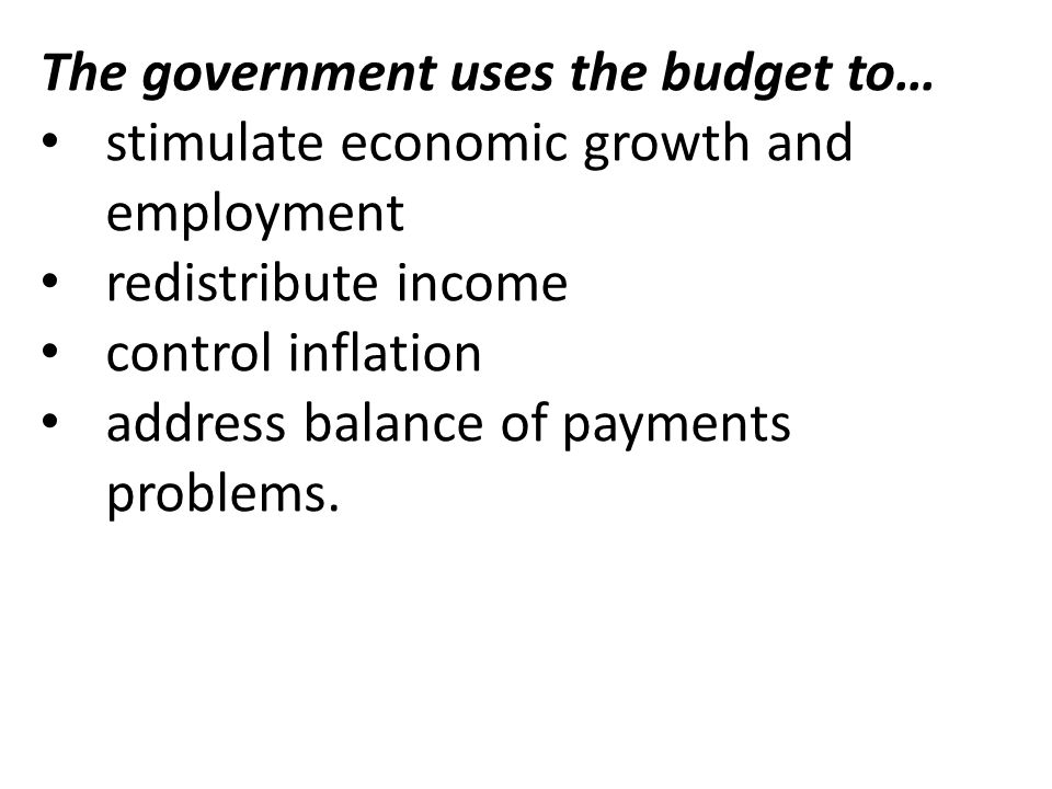 The government uses the budget to… stimulate economic growth and employment redistribute income control inflation address balance of payments problems