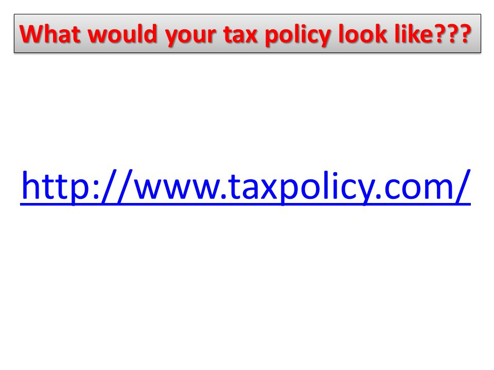 http://www.taxpolicy.com/ What would your tax policy look like