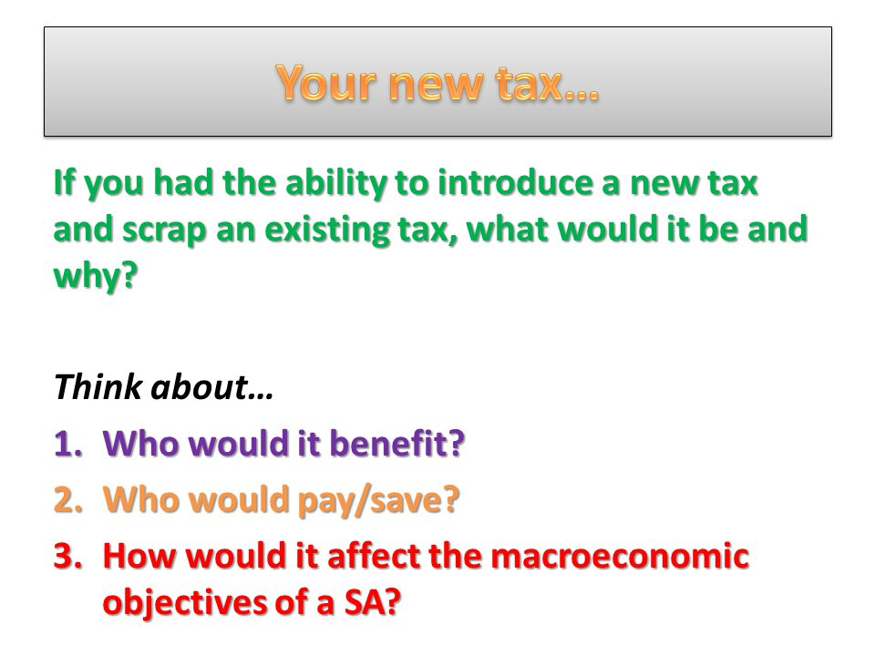 If you had the ability to introduce a new tax and scrap an existing tax, what would it be and why.