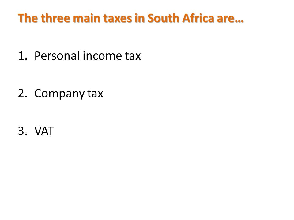 The three main taxes in South Africa are… 1.Personal income tax 2.Company tax 3.VAT