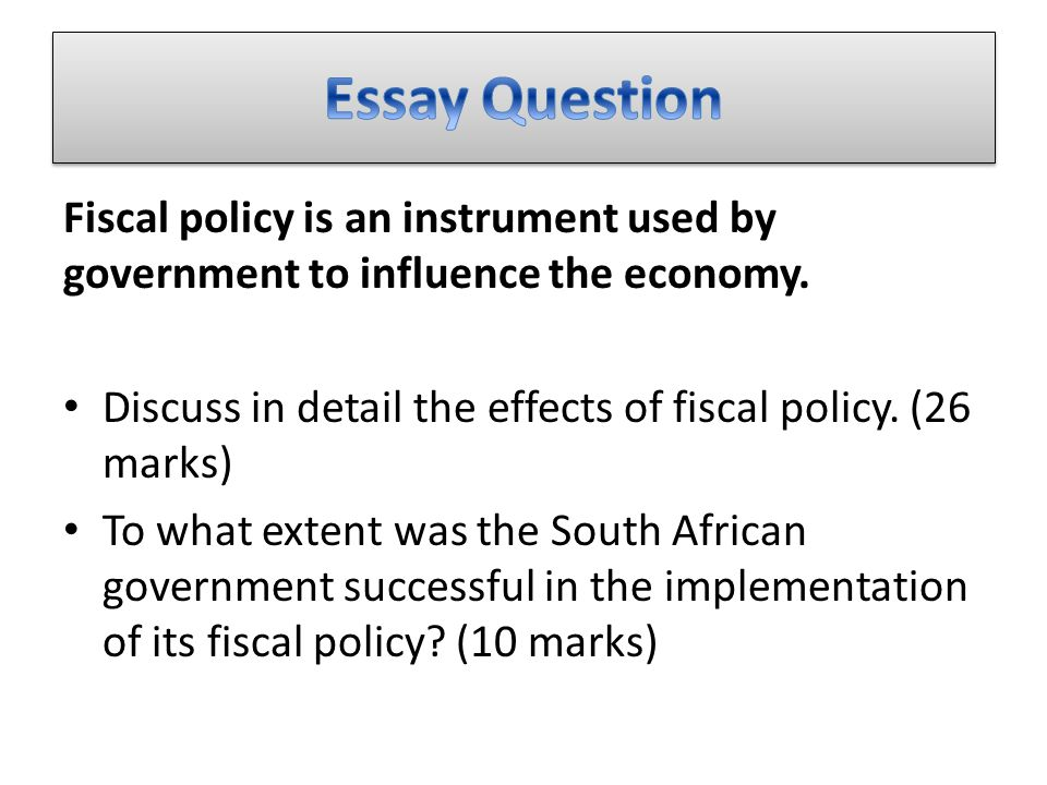 Fiscal policy is an instrument used by government to influence the economy. Discuss in detail the effects of fiscal policy. (26 marks) To what extent