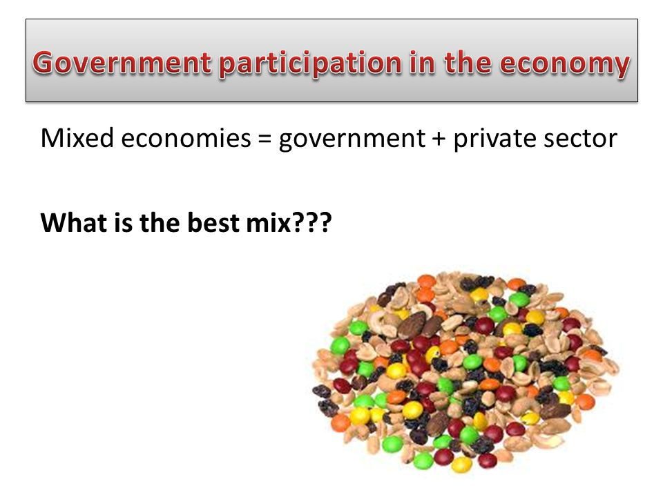 Mixed economies = government + private sector What is the best mix