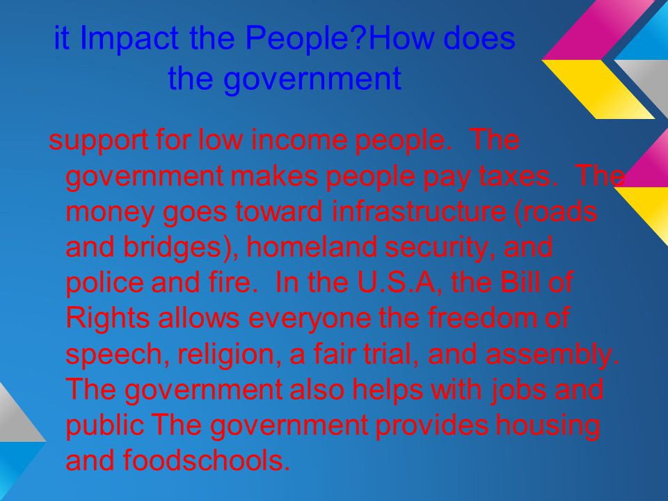 it Impact the People?How does the government support for low income people. The government makes people pay taxes. The money goes toward infrastructur