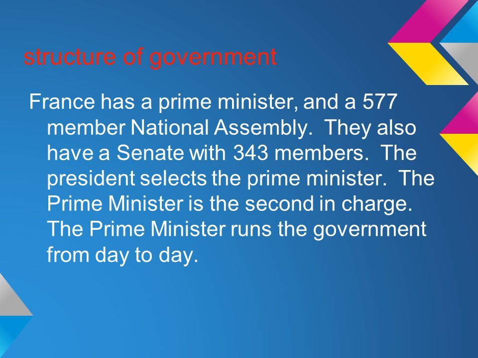 structure of government France has a prime minister, and a 577 member National Assembly. They also have a Senate with 343 members. The president selec
