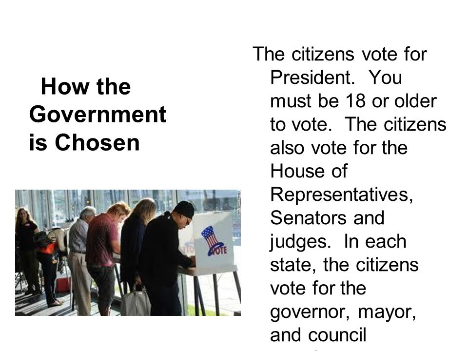 How the Government is Chosen The citizens vote for President. You must be 18 or older to vote. The citizens also vote for the House of Representatives