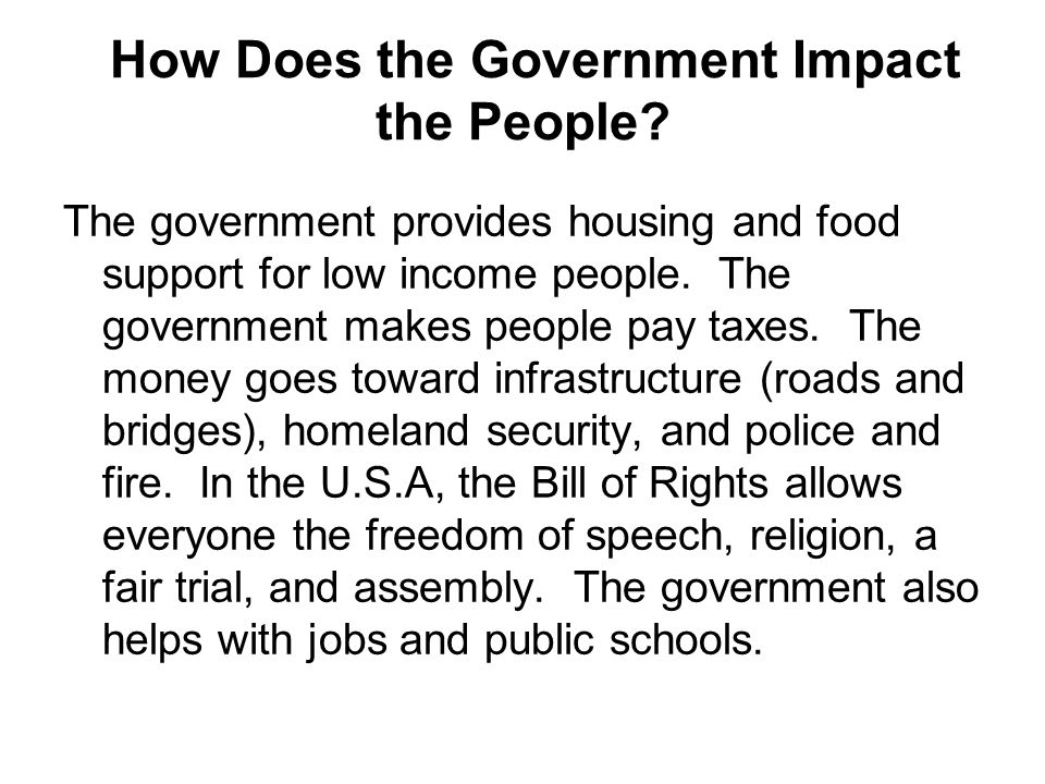 How Does the Government Impact the People? The government provides housing and food support for low income people. The government makes people pay tax