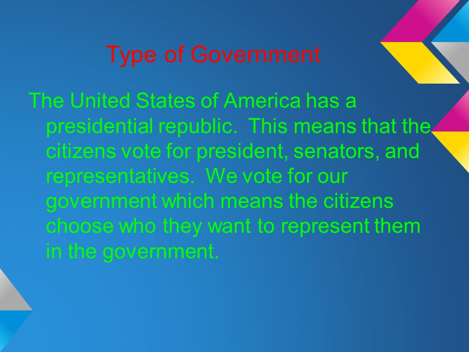 Type of Government The United States of America has a presidential republic. This means that the citizens vote for president, senators, and representa
