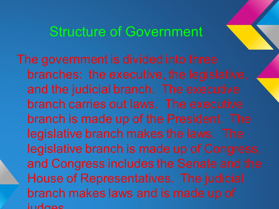 Structure of Government The government is divided into three branches: the executive, the legislative, and the judicial branch. The executive branch c