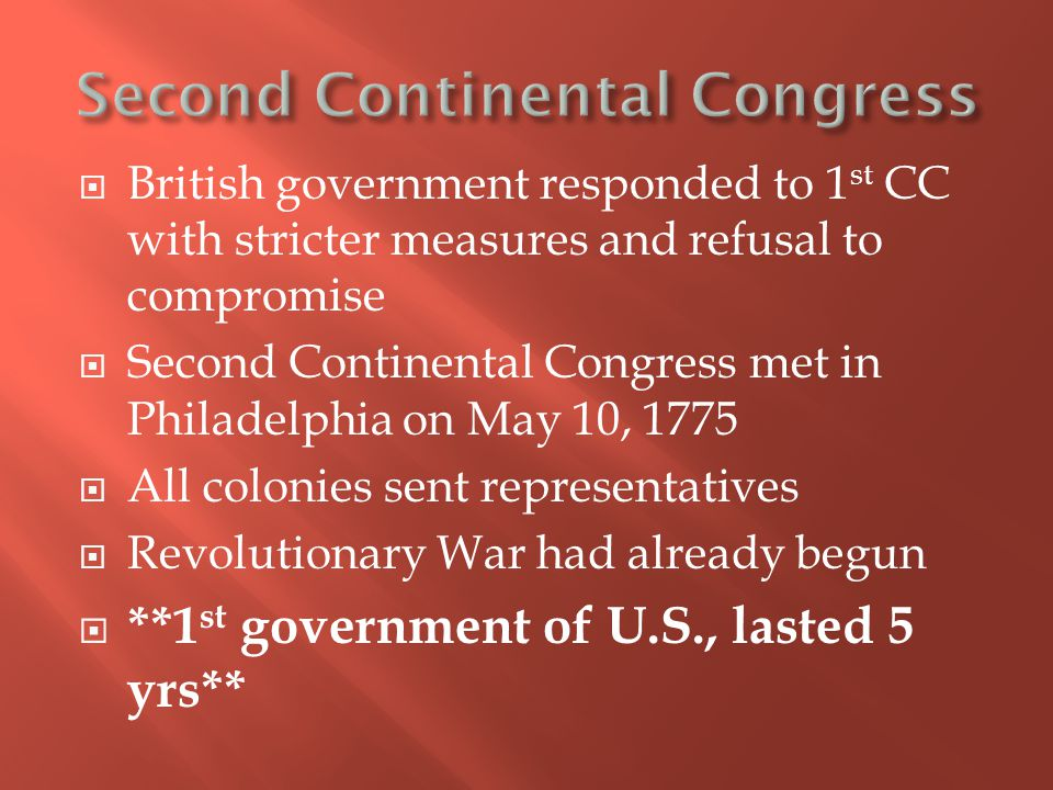  British government responded to 1 st CC with stricter measures and refusal to compromise  Second Continental Congress met in Philadelphia on May 10, 1775  All colonies sent representatives  Revolutionary War had already begun  **1 st government of U.S., lasted 5 yrs**