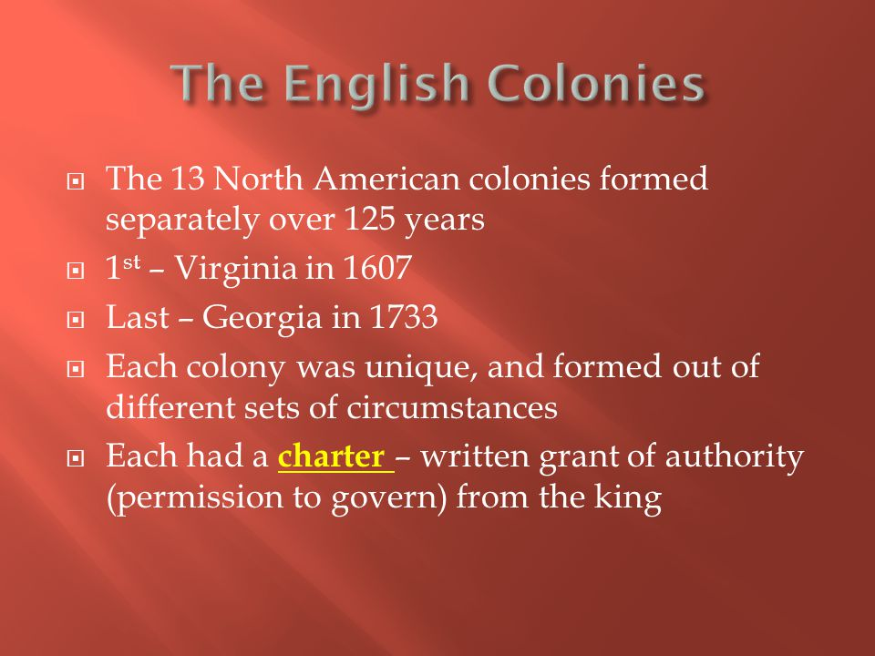  The 13 North American colonies formed separately over 125 years  1 st – Virginia in 1607  Last – Georgia in 1733  Each colony was unique, and formed out of different sets of circumstances  Each had a charter – written grant of authority (permission to govern) from the king
