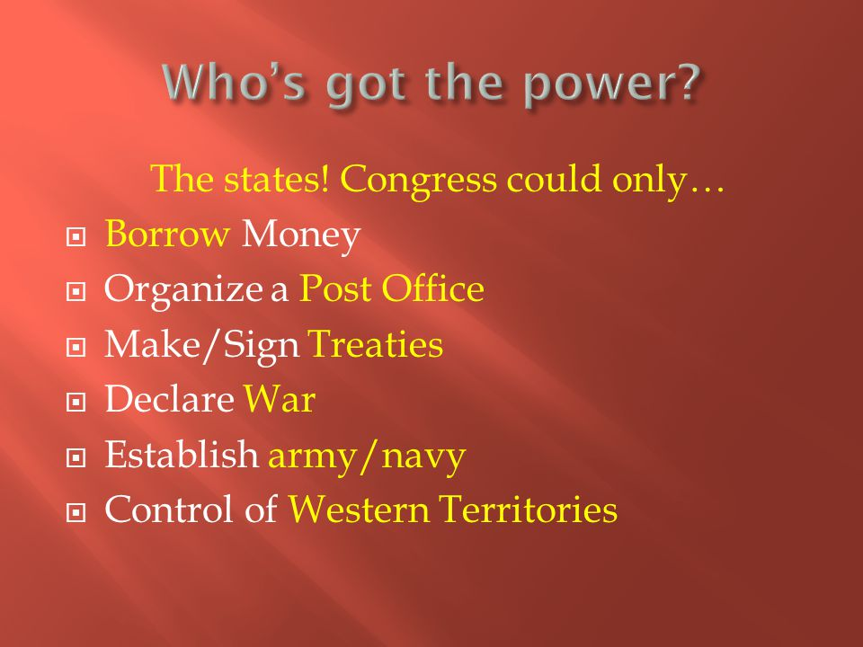 The states! Congress could only…  Borrow Money  Organize a Post Office  Make/Sign Treaties  Declare War  Establish army/navy  Control of Western